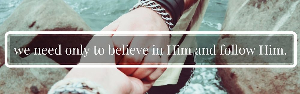 we need only to believe in him and follow him.